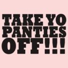 TAKE YO PANTIES OFF!!! T SHIRT (BLACK) by TheSmile