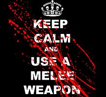 Keep Calm and Use A Melee Weapon by azummo