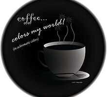 Coffee Colors My World - Achromatic Strategy (with background) by StevenRay
