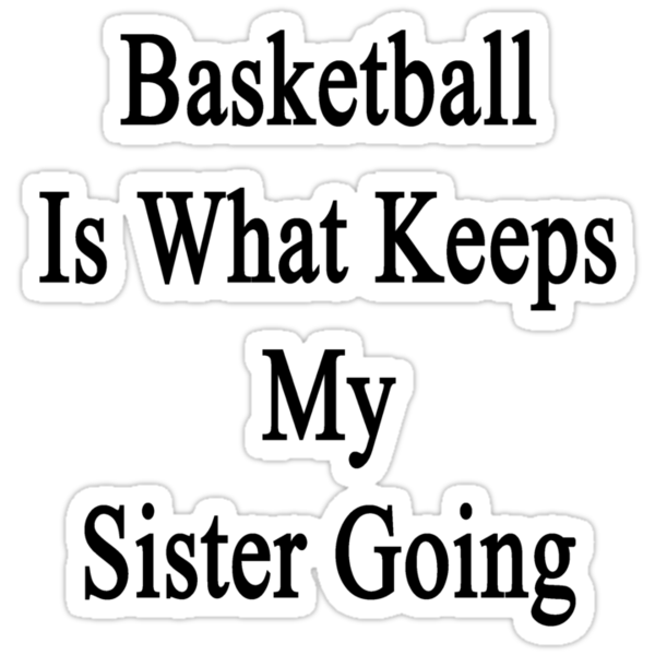 Basketball Is What Keeps My Sister Going  by supernova23