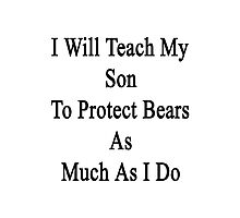 I Will Teach My Son To Protect Bears As Much As I Do  Photographic Print