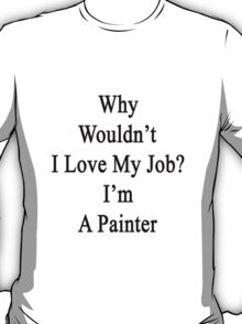 Why Wouldn't I Love My Job?  I'm A Painter  T-Shirt