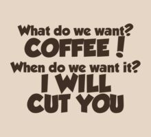 What do we want COFFEE when do we want it I WILL CUT YOU by digerati