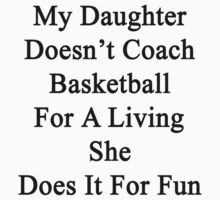 My Daughter Doesn't Coach Basketball For A Living She Does It For Fun by supernova23