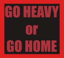 GO HEAVY or GO HOME by darrensurrey
