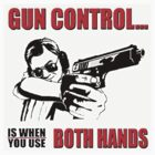 GUN CONTROL IS WHEN YOU USE BOTH HANDS by sturgils