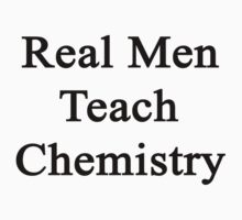 Real Men Teach Chemistry  by supernova23