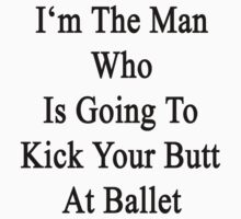 I'm The Man Who Is Going To Kick Your Butt At Ballet  by supernova23