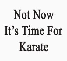 Not Now It's Time For Karate  by supernova23