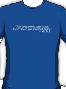 Just because you can't dance, doesn't mean you shouldn't dance - Alcohol T-Shirt