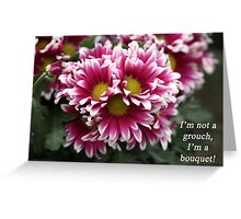 I'm not a grouch, I'm a bouquet. Greeting Card