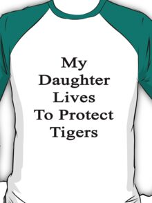 My Daughter Lives To Protect Tigers  T-Shirt