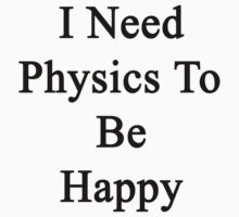 I Need Physics To Be Happy  by supernova23