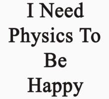 I Need Physics To Be Happy  by supernova23