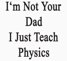 I'm Not Your Dad I Just Teach Physics  by supernova23