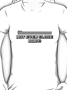 Not Even Close Baby! T-Shirt