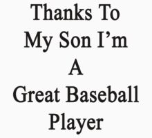 Thanks To My Son I'm A Great Baseball Player  by supernova23