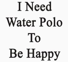 I Need Water Polo To Be Happy  by supernova23