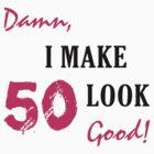 I Make 50 Look Good by thepixelgarden