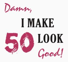 I Make 50 Look Good by thepixelgarden