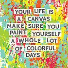 Your life is a canvas...paint your days! by theseakiwi