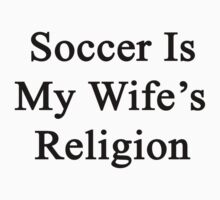 Soccer Is My Wife's Religion  by supernova23