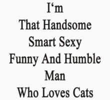 I'm That Handsome Smart Sexy Funny And Humble Man Who Loves Cats  by supernova23