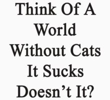 Think Of A World Without Cats It Sucks Doesn't It?  by supernova23