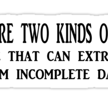 There are two kinds of people 1. Those that can extrapolate from incomplete data. Sticker
