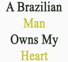 A Brazilians Man Owns My Heart  by supernova23