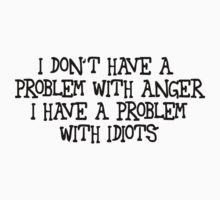 I don't have a problem with anger, I have a problem with idiots by SlubberBub