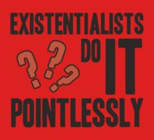 existentialists do it POINTLESSLY. by J-something