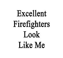 Excellent Firefighters Look Like Me Photographic Print