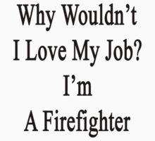 Why Wouldn't I Love My Job? I'm A Firefighter  by supernova23