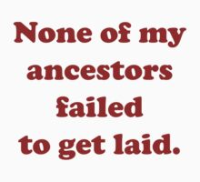 None Of My Ancestors Failed To Get Laid by BrightDesign