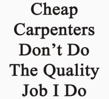Cheap Carpenters Don't Do The Quality Job I Do  by supernova23