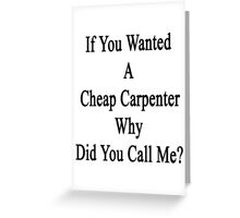 If You Wanted A Cheap Carpenter Why Did You Call Me?  Greeting Card