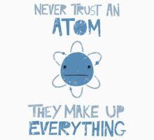 Excuse Me While I Science: Never Trust An Atom, They Make Up Everything by AlexNoir