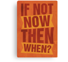 If not now, then when? Canvas Print