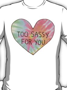 Too sassy for you T-Shirt