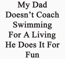 My Dad Doesn't Coach Swimming For A Living He Does It For Fun by supernova23