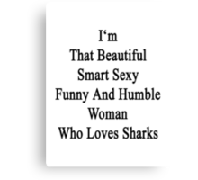 I'm That Beautiful Smart Sexy Funny And Humble Woman Who Loves Sharks  Canvas Print