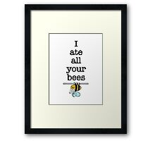 I ate all your bees... Framed Print