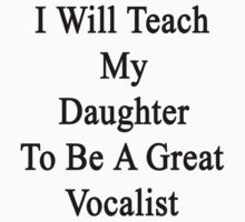 I Will Teach My Daughter To Be A Great Vocalist  by supernova23