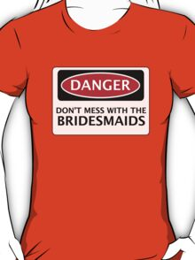 DANGER DON'T MESS WITH THE BRIDESMAIDS, FAKE FUNNY WEDDING SAFETY SIGN SIGNAGE T-Shirt
