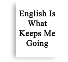 English Is What Keeps Me Going  Canvas Print