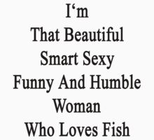 I'm That Beautiful Smart Sexy Funny And Humble Woman Who Loves Fish by supernova23