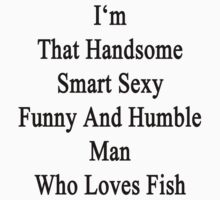 I'm That Handsome Smart Sexy Funny And Humble Man Who Loves Fish by supernova23