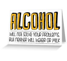 ALCOHOL will not solve your problems! Greeting Card