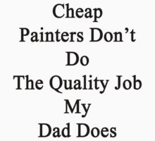 Cheap Painters Don't Do The Quality Job My Dad Does  by supernova23